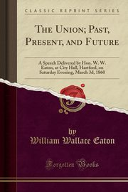 The Union; Past, Present, and Future, Eaton William Wallace