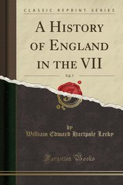 A History of England in the VII, Vol. 7 (Classic Reprint), Lecky William Edward Hartpole