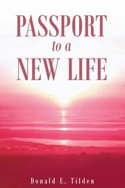 Passport To A New Life, Tilden Donald E.