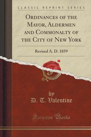 Ordinances of the Mayor, Aldermen and Commonalty of the City of New York, Valentine D. T.