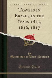 Travels in Brazil, in the Years 1815, 1816, 1817 (Classic Reprint), Wied-Neuwied Maximilian of
