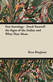 Fun Astrology - Teach Yourself the Signs of the Zodiac and What They Mean, Bingham Rosa