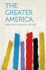 The Greater America, 1871-1925 Paine Ralph Delahaye