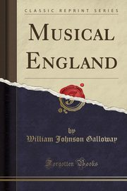 Musical England (Classic Reprint), Galloway William Johnson